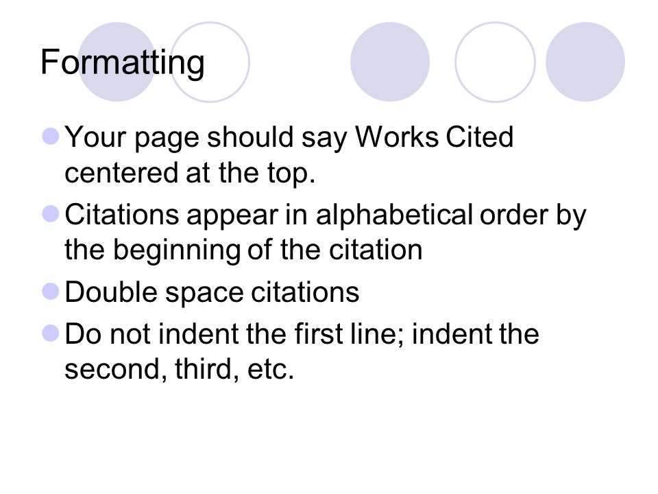 Formatting Your page should say Works Cited centered at the top.