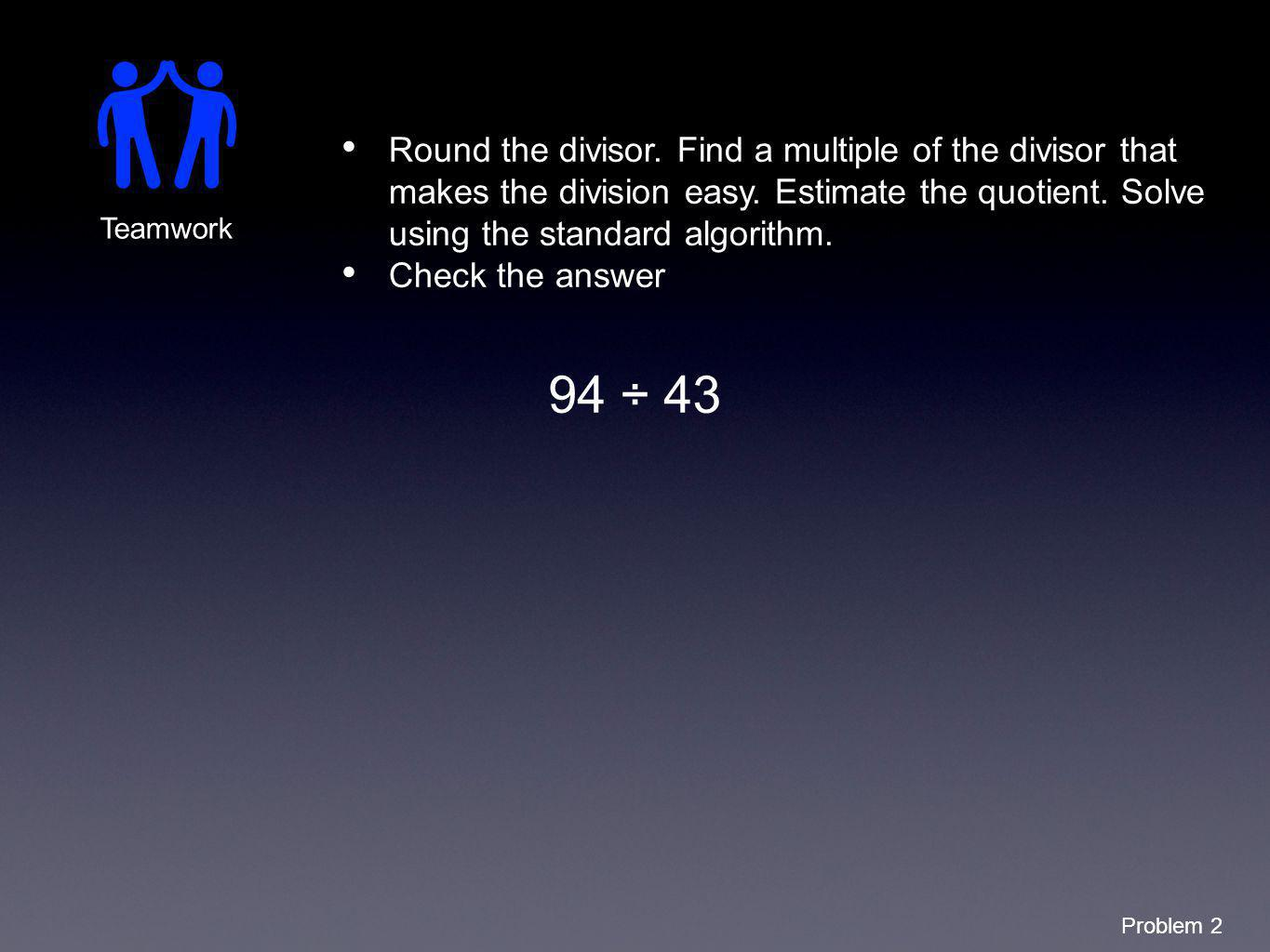 Round the divisor. Find a multiple of the divisor that makes the division easy. Estimate the quotient. Solve using the standard algorithm.