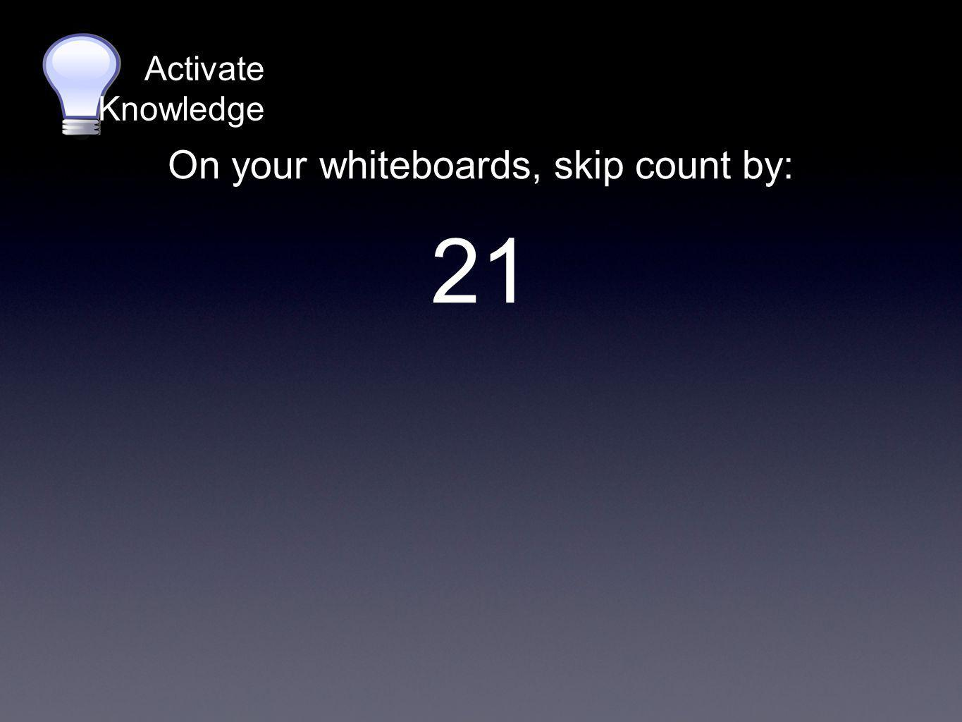 On your whiteboards, skip count by: