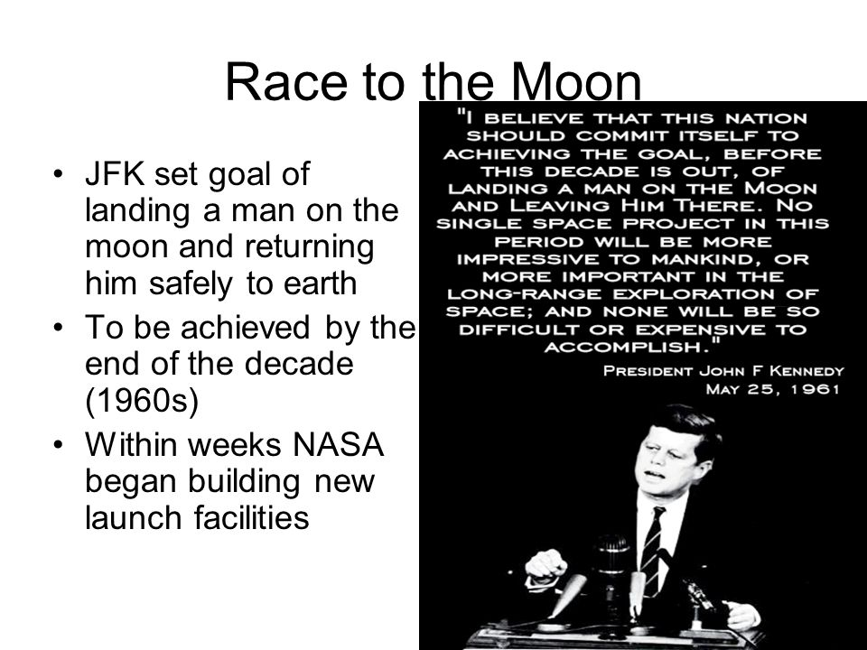 Race to the Moon JFK set goal of landing a man on the moon and returning him safely to earth. To be achieved by the end of the decade (1960s)