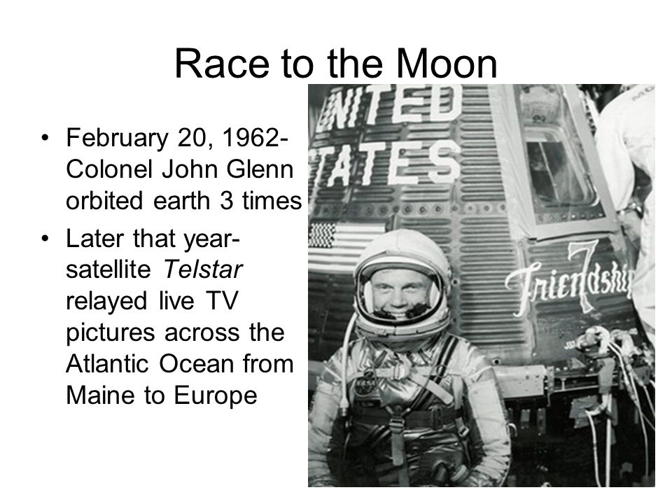 Race to the Moon February 20, 1962- Colonel John Glenn orbited earth 3 times.