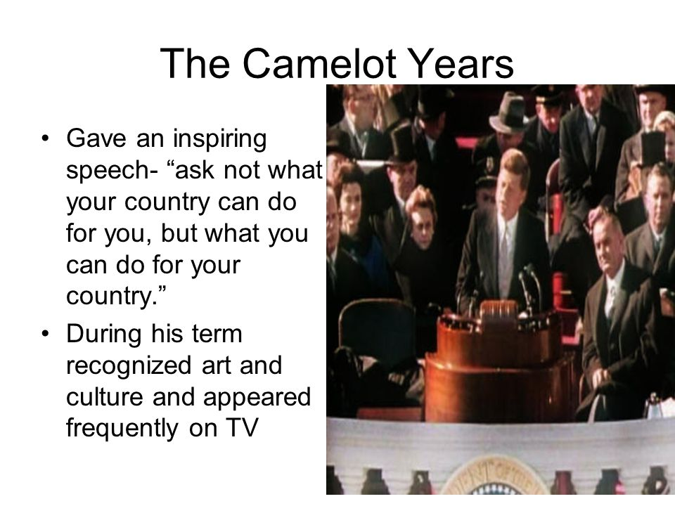 The Camelot Years Gave an inspiring speech- ask not what your country can do for you, but what you can do for your country.