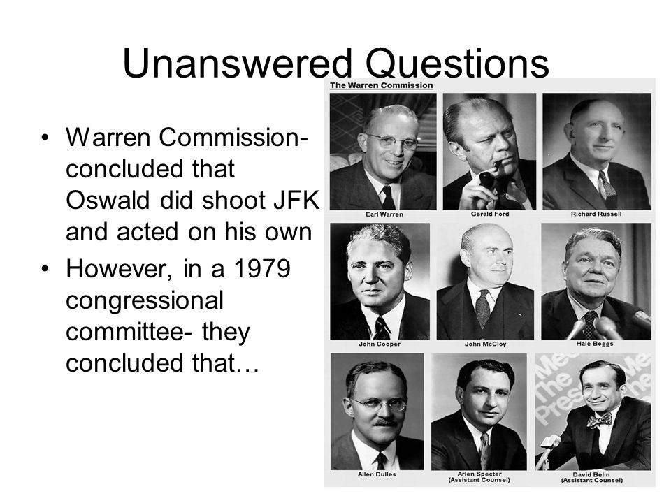 Unanswered Questions Warren Commission- concluded that Oswald did shoot JFK and acted on his own.