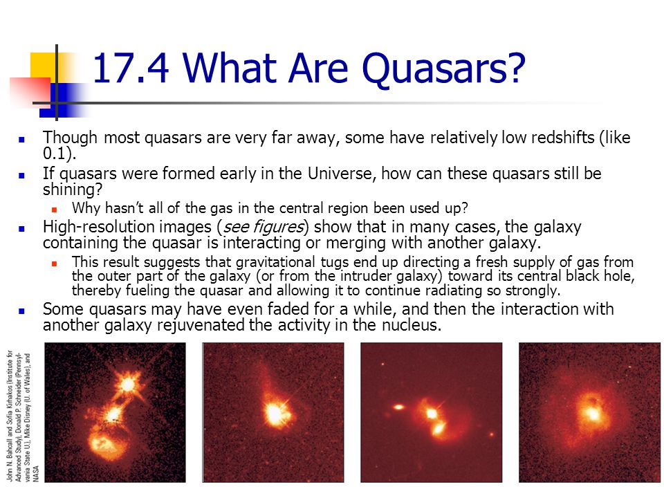 17.4 What Are Quasars Though most quasars are very far away, some have relatively low redshifts (like 0.1).