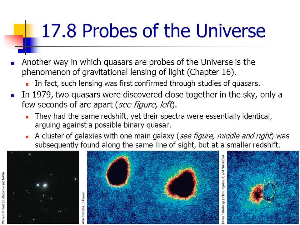 17.8 Probes of the Universe Another way in which quasars are probes of the Universe is the phenomenon of gravitational lensing of light (Chapter 16).