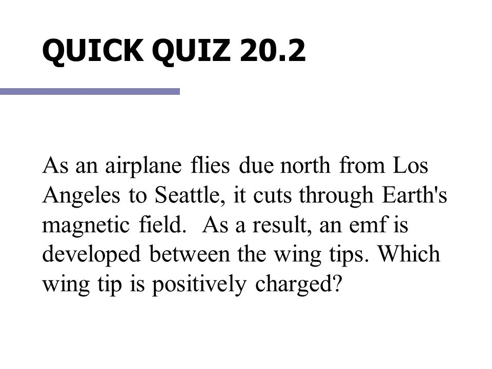 As an airplane flies due north from Los Angeles to Seattle, it cuts through Earth s magnetic field. As a result, an emf is developed between the wing tips. Which wing tip is positively charged