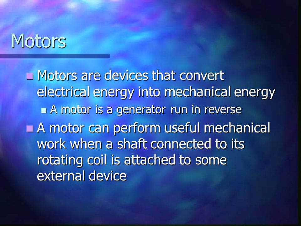 Motors Motors are devices that convert electrical energy into mechanical energy. A motor is a generator run in reverse.