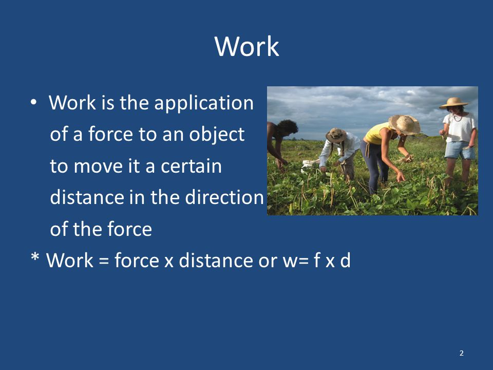 Work Work is the application of a force to an object