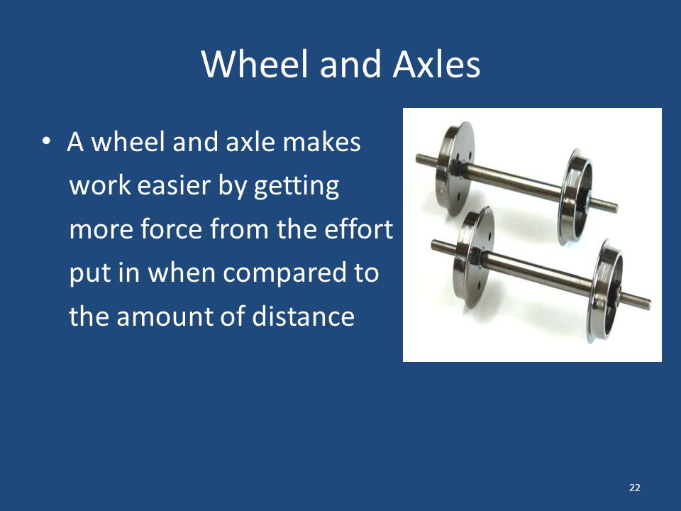 Wheel and Axles A wheel and axle makes work easier by getting