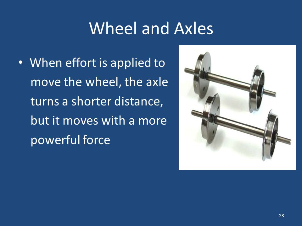 Wheel and Axles When effort is applied to move the wheel, the axle