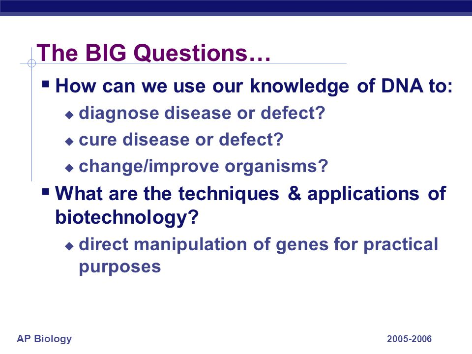 The BIG Questions… How can we use our knowledge of DNA to: