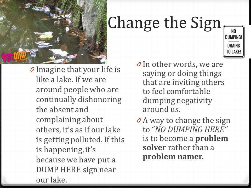 Change the Sign In other words, we are saying or doing things that are inviting others to feel comfortable dumping negativity around us.