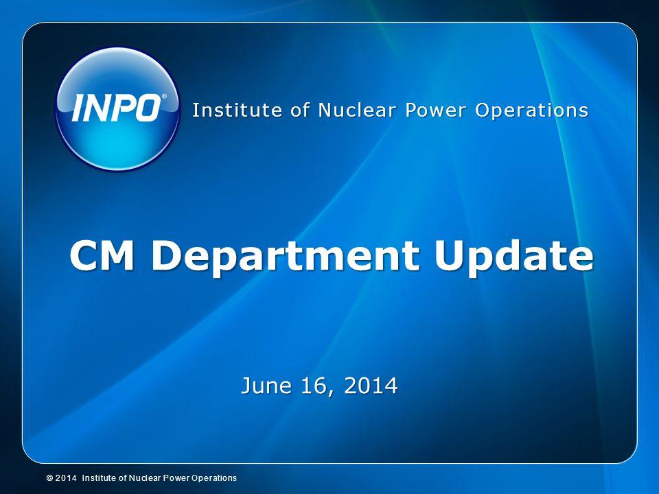 INPO Webcast, 4-15-14 CM Department Update June 16, 2014