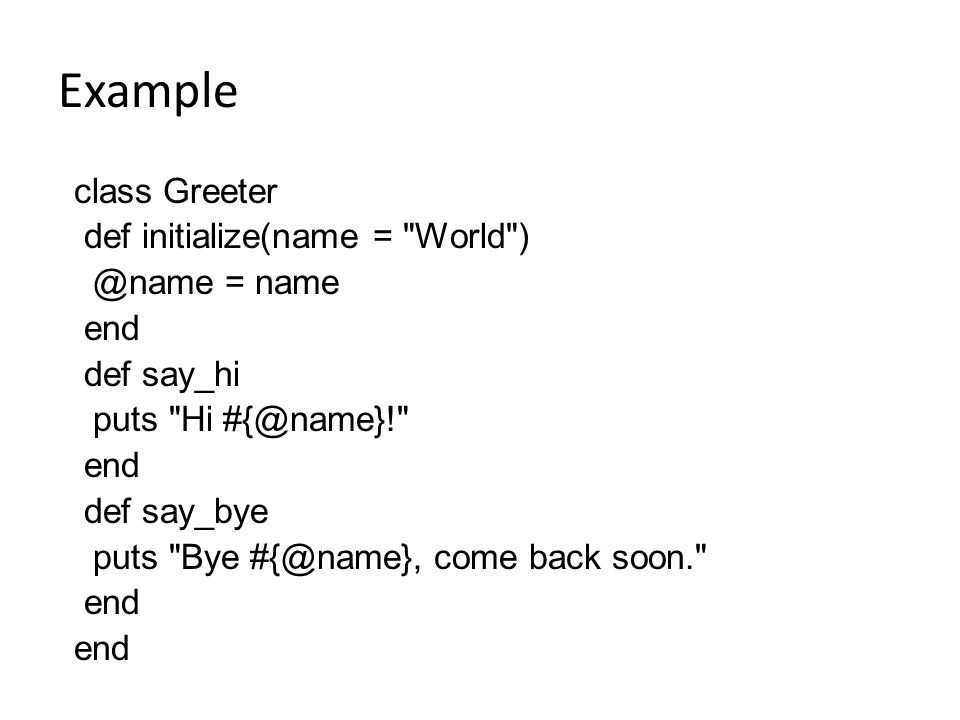 Example class Greeter def initialize(name = World ) @name = name end