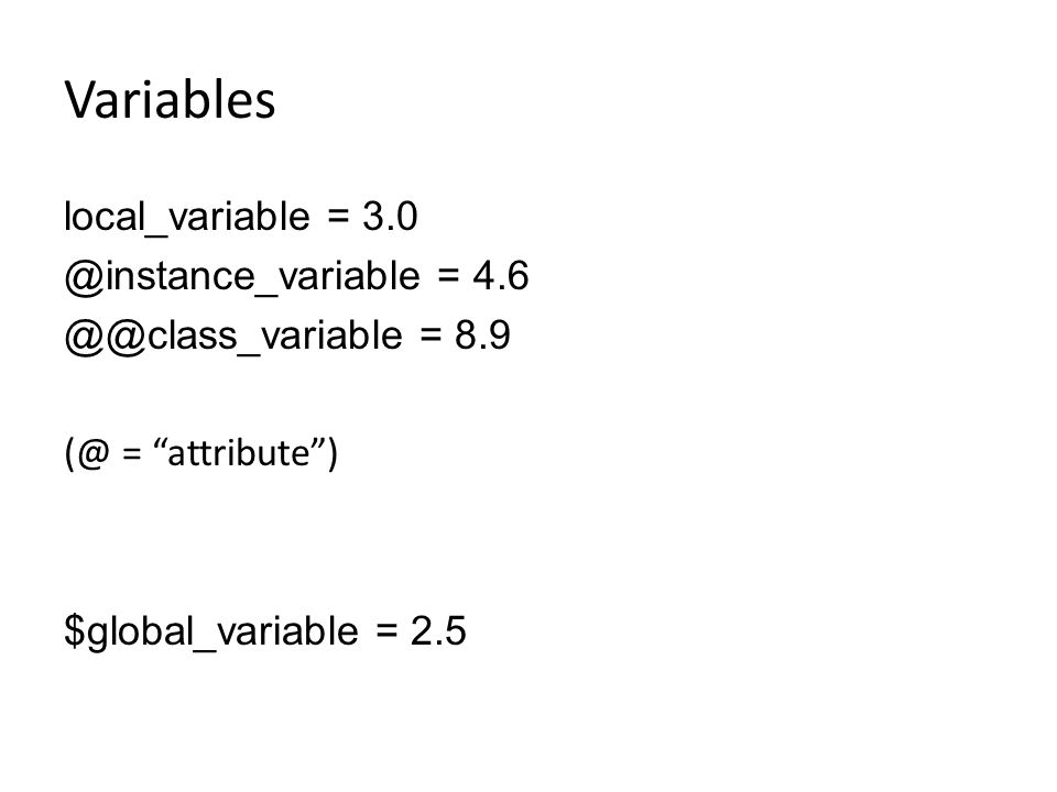 Variables local_variable = 3.0 @instance_variable = 4.6 @@class_variable = 8.9 (@ = attribute ) $global_variable = 2.5