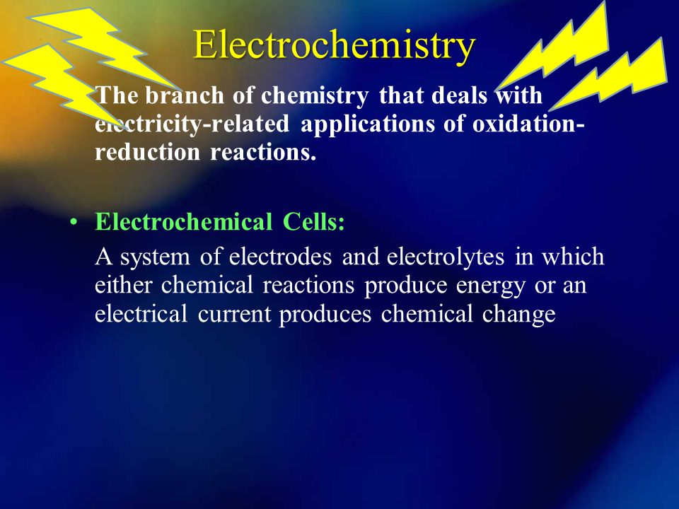 Electrochemistry The branch of chemistry that deals with electricity-related applications of oxidation-reduction reactions.