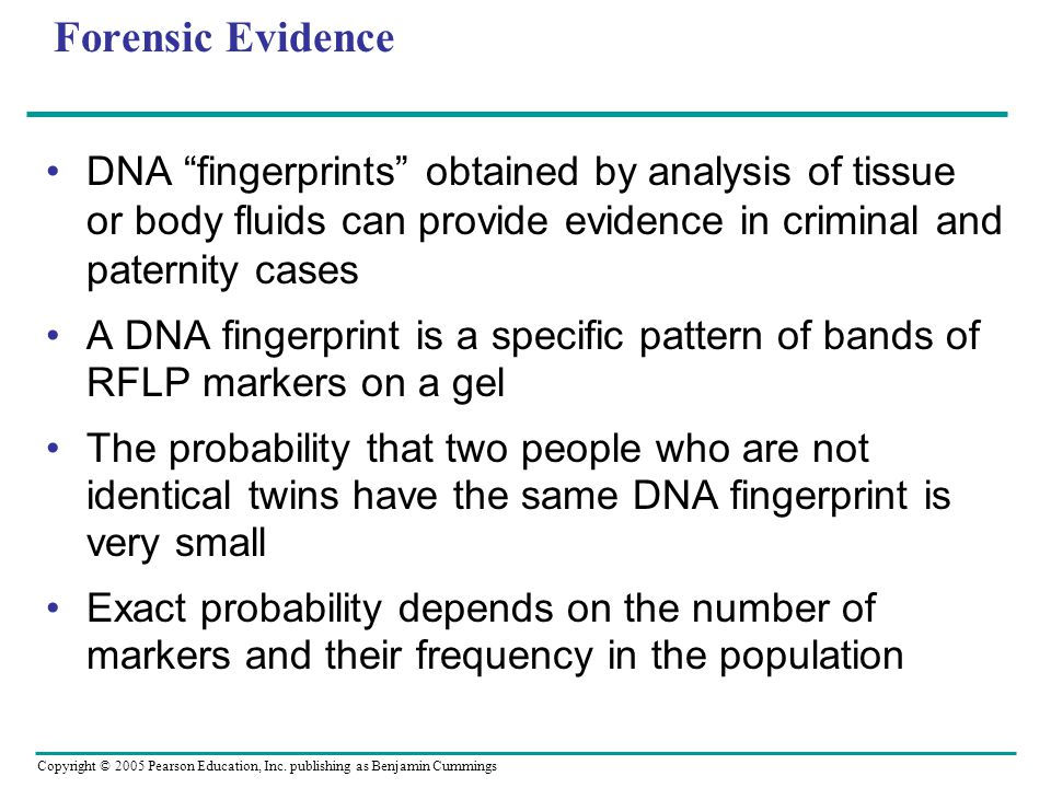 Forensic Evidence DNA fingerprints obtained by analysis of tissue or body fluids can provide evidence in criminal and paternity cases.