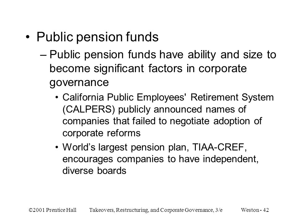 Public pension funds Public pension funds have ability and size to become significant factors in corporate governance.