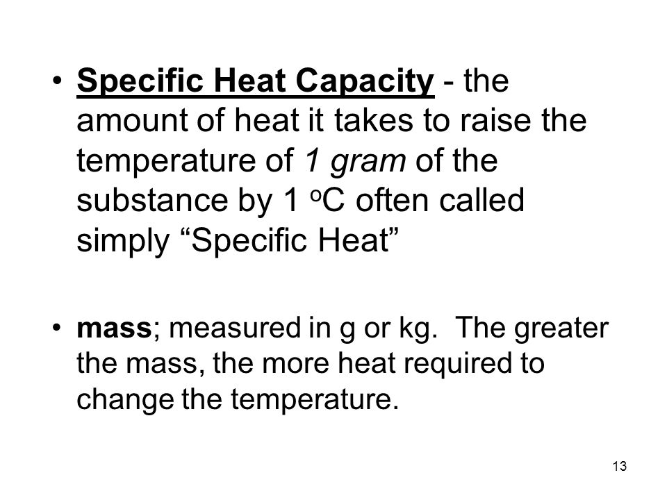 Specific Heat Capacity - the amount of heat it takes to raise the temperature of 1 gram of the substance by 1 oC often called simply Specific Heat