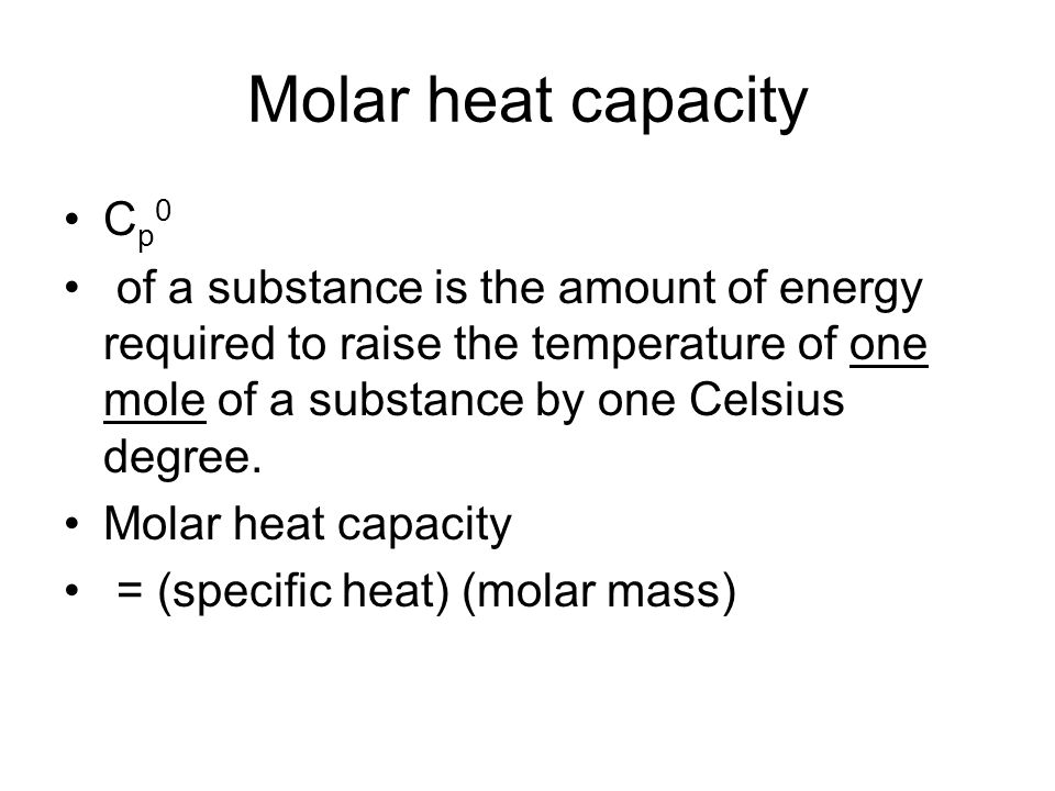 Molar heat capacity Cp0. of a substance is the amount of energy required to raise the temperature of one mole of a substance by one Celsius degree.