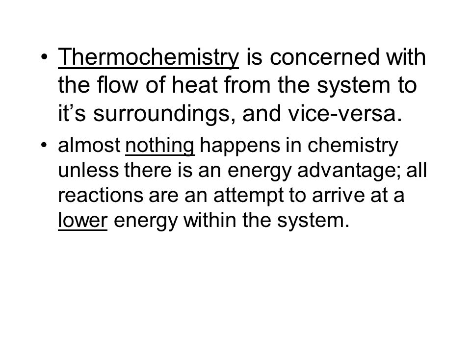 Thermochemistry is concerned with the flow of heat from the system to it's surroundings, and vice-versa.