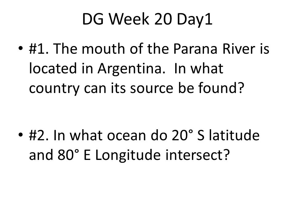 DG Week 20 Day1 #1. The mouth of the Parana River is located in Argentina. In what country can its source be found