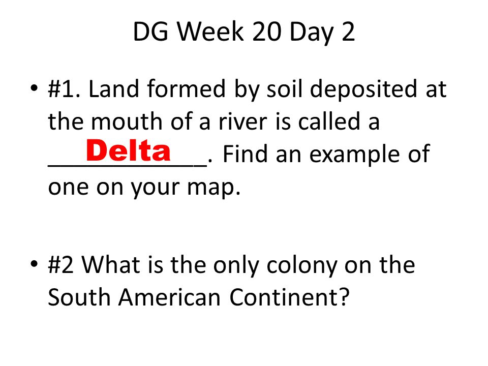 DG Week 20 Day 2 #1. Land formed by soil deposited at the mouth of a river is called a ____________. Find an example of one on your map.