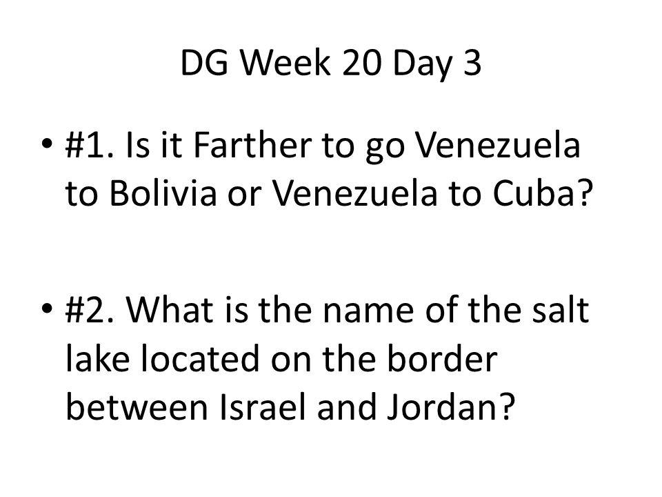 DG Week 20 Day 3 #1. Is it Farther to go Venezuela to Bolivia or Venezuela to Cuba