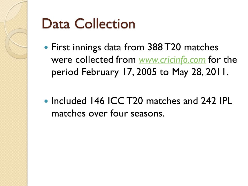 Data Collection First innings data from 388 T20 matches were collected from www.cricinfo.com for the period February 17, 2005 to May 28, 2011.