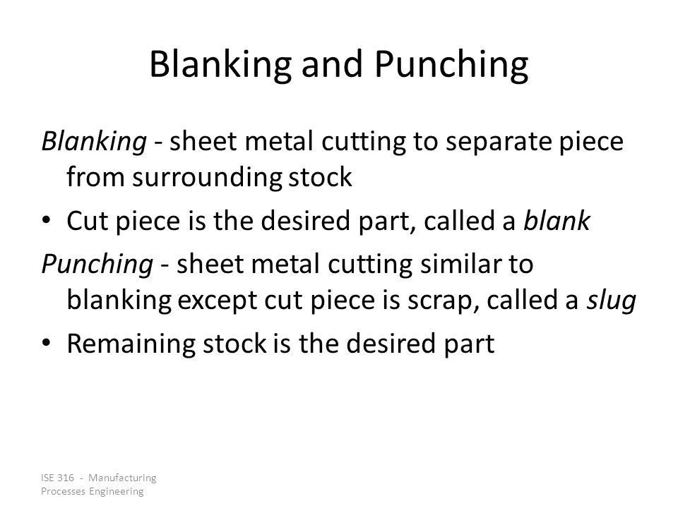 Blanking and Punching Blanking - sheet metal cutting to separate piece from surrounding stock. Cut piece is the desired part, called a blank.