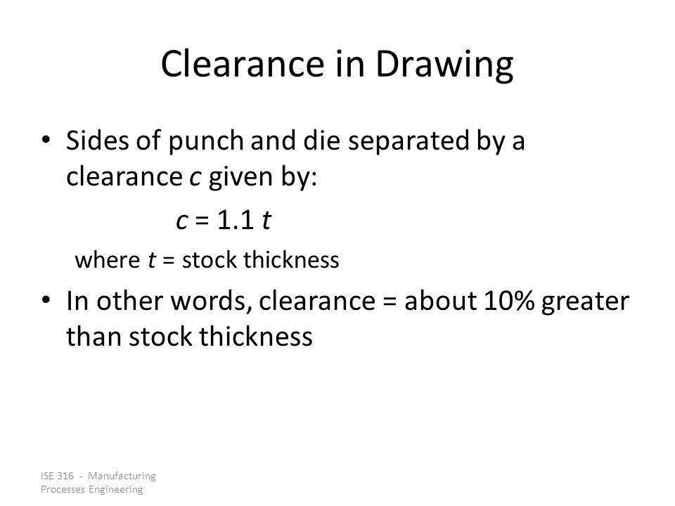 Clearance in Drawing Sides of punch and die separated by a clearance c given by: c = 1.1 t. where t = stock thickness.
