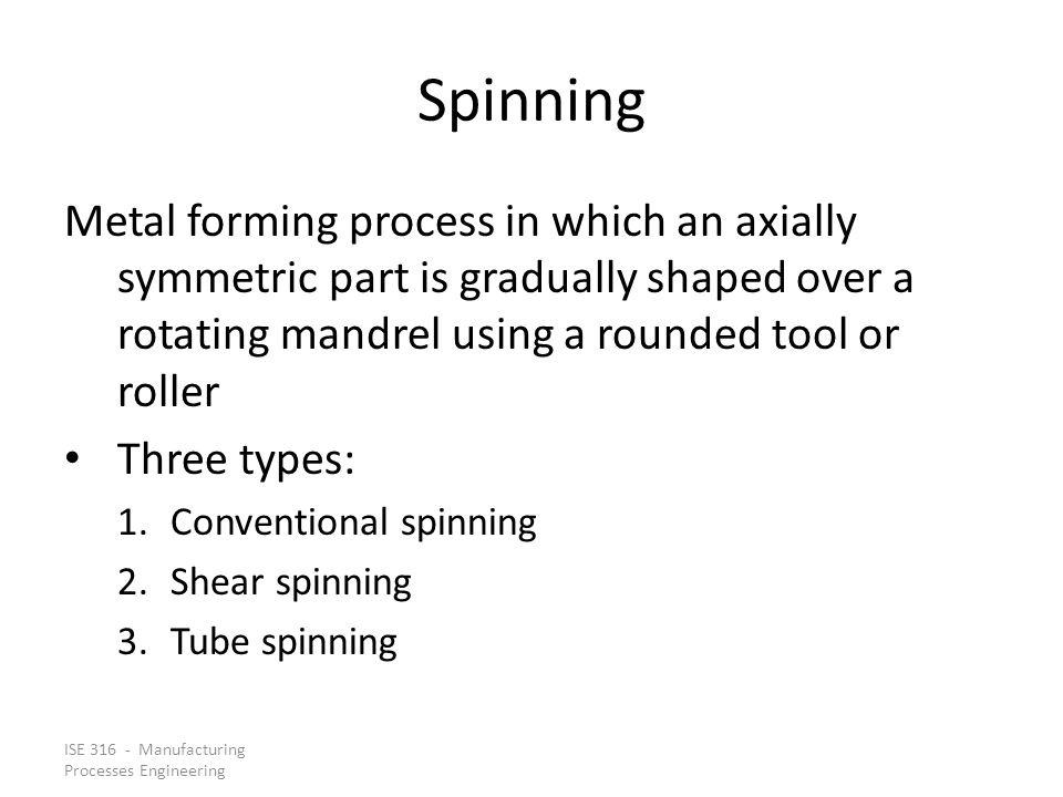 Spinning Metal forming process in which an axially symmetric part is gradually shaped over a rotating mandrel using a rounded tool or roller.