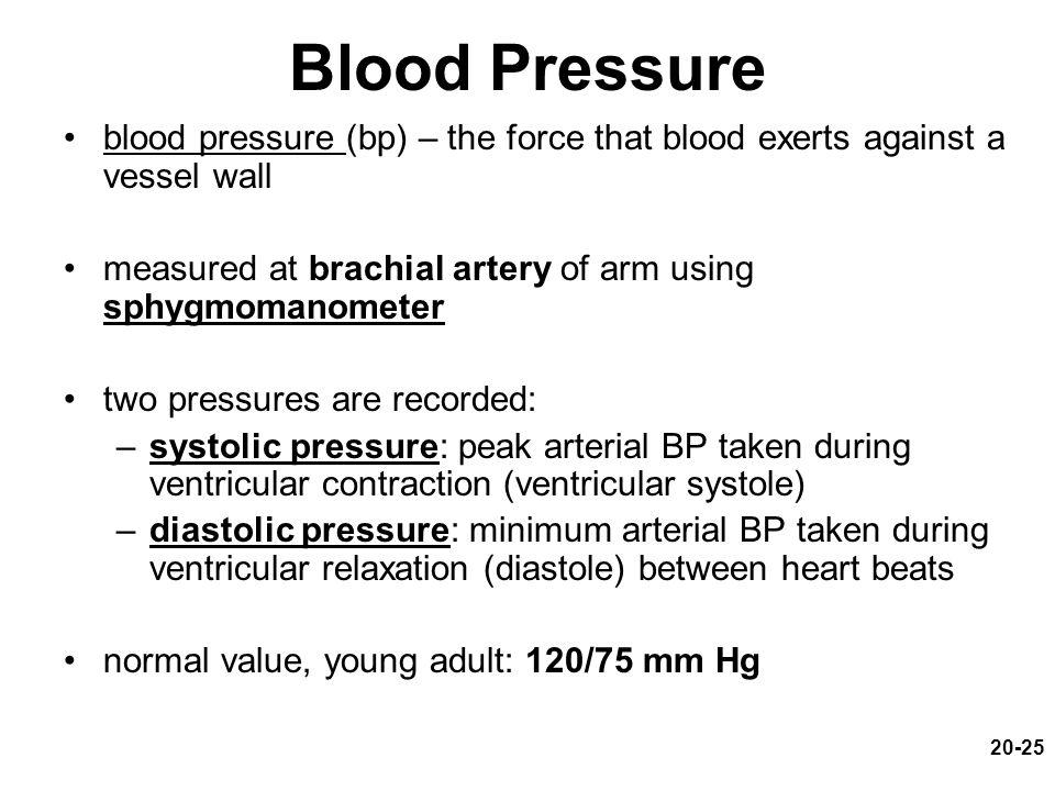 Blood Pressure blood pressure (bp) – the force that blood exerts against a vessel wall. measured at brachial artery of arm using sphygmomanometer.