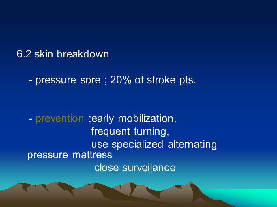 6.2 skin breakdown - pressure sore ; 20% of stroke pts. - prevention ;early mobilization, frequent turning,