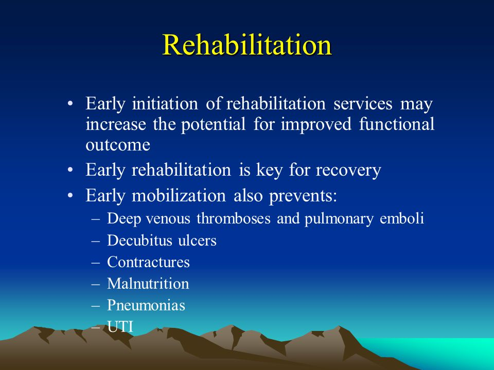 Rehabilitation Early initiation of rehabilitation services may increase the potential for improved functional outcome.