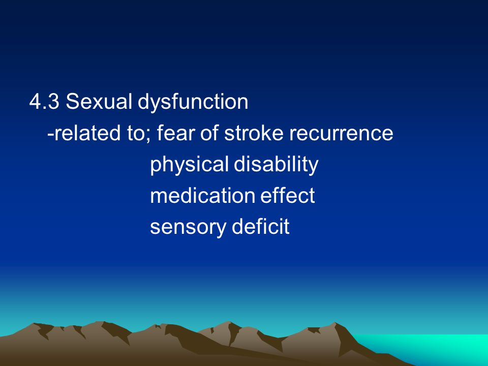 4.3 Sexual dysfunction -related to; fear of stroke recurrence. physical disability. medication effect.
