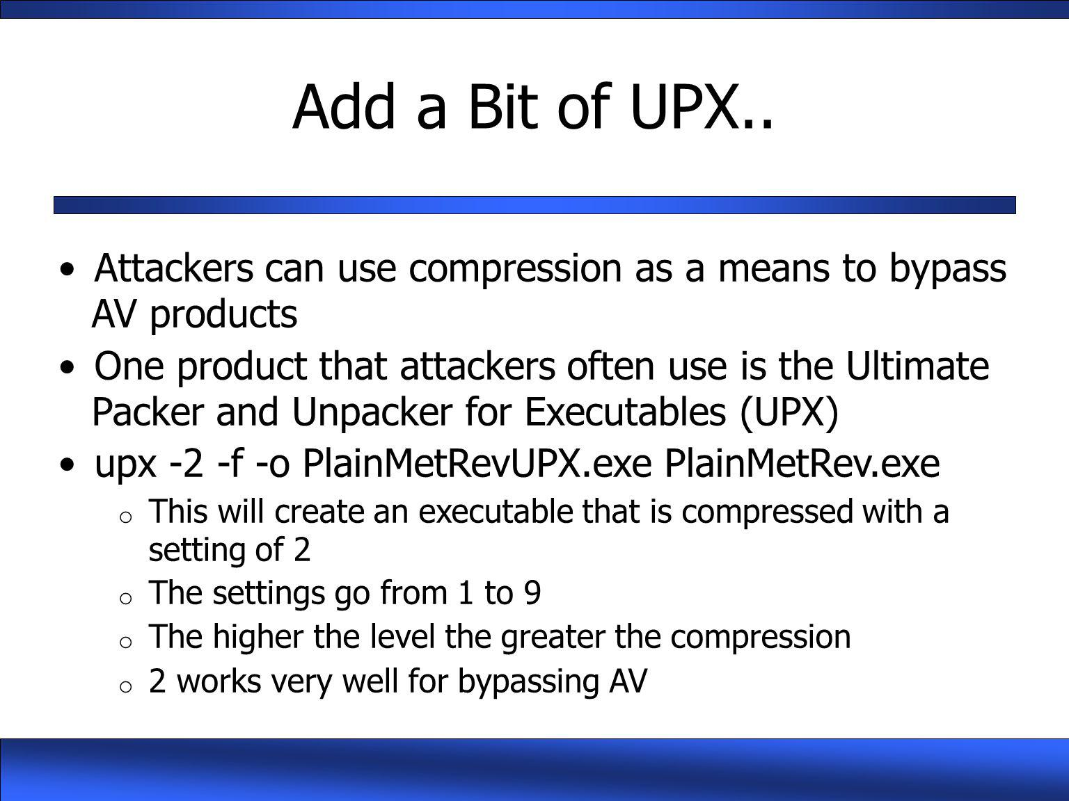 Add a Bit of UPX.. Attackers can use compression as a means to bypass AV products.