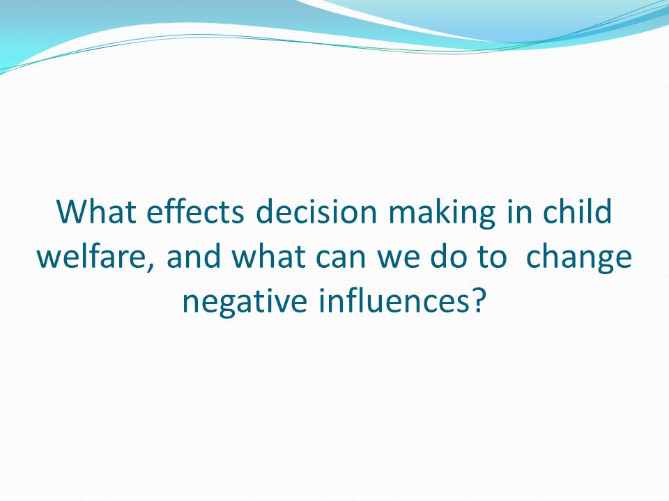 What effects decision making in child welfare, and what can we do to change negative influences