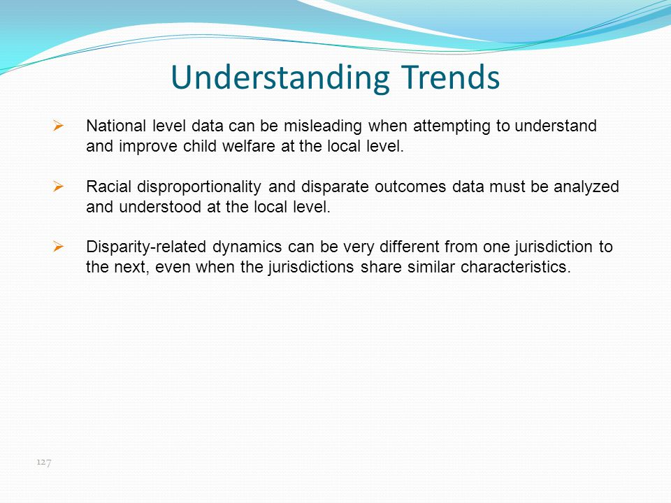 Understanding Trends National level data can be misleading when attempting to understand and improve child welfare at the local level.