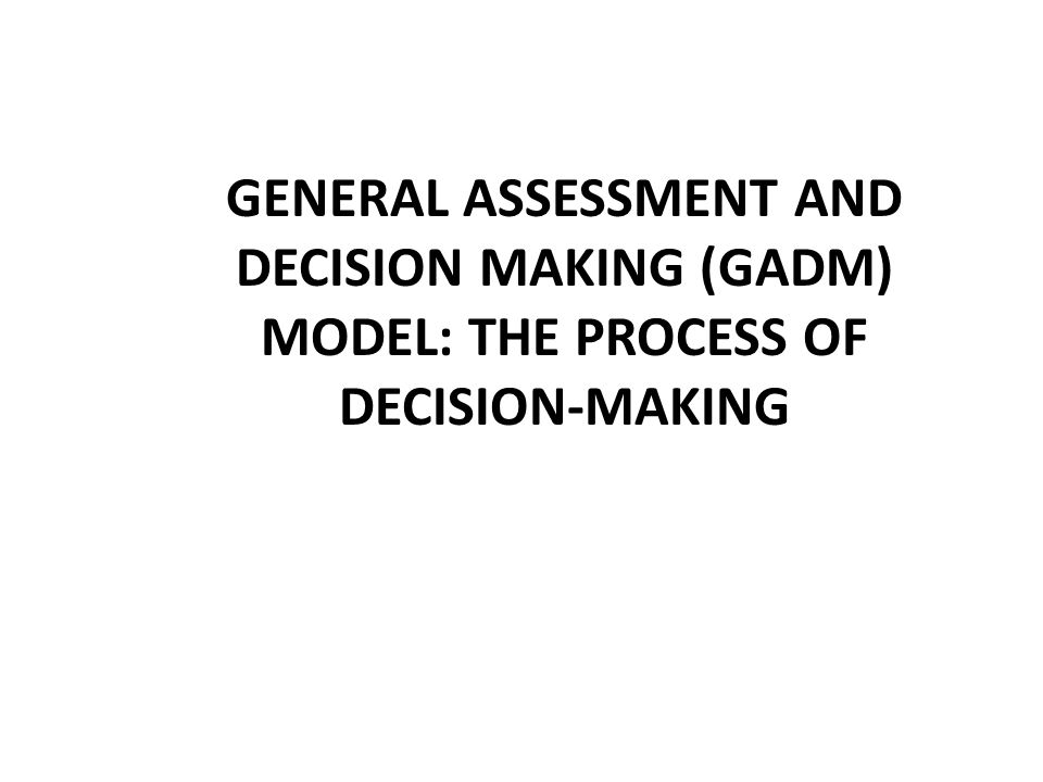 GENERAL ASSESSMENT AND DECISION MAKING (GADM) MODEL: THE PROCESS OF DECISION-MAKING
