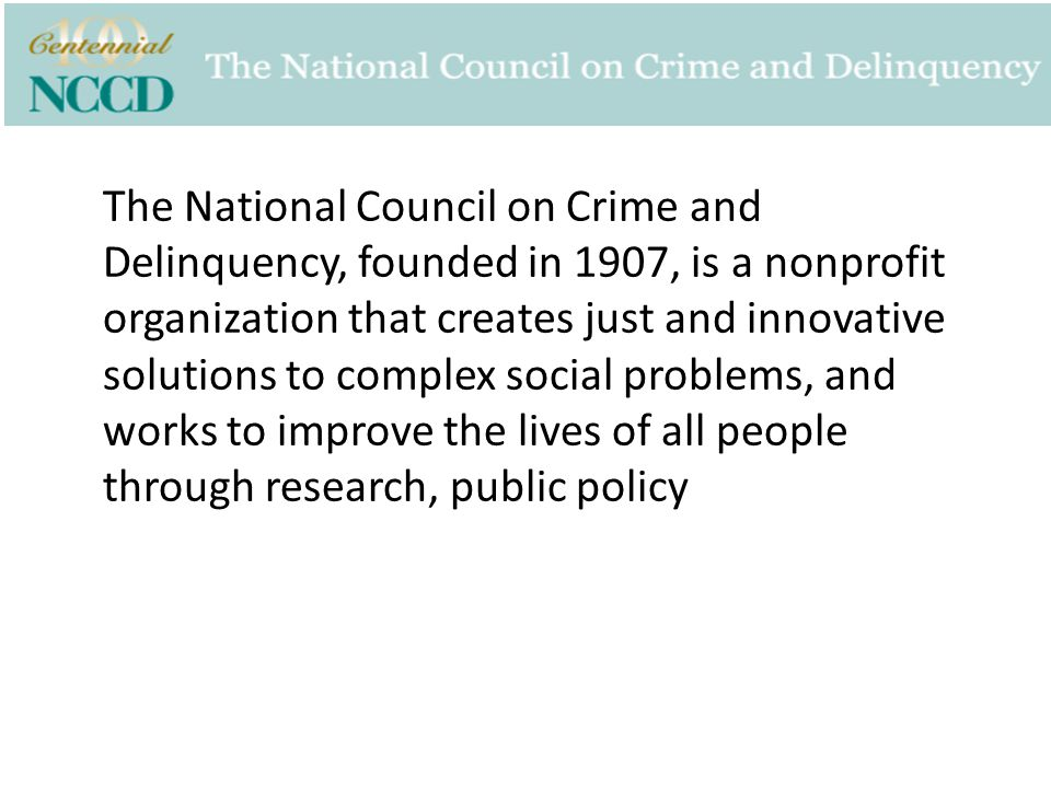 The National Council on Crime and Delinquency, founded in 1907, is a nonprofit organization that creates just and innovative solutions to complex social problems, and works to improve the lives of all people through research, public policy