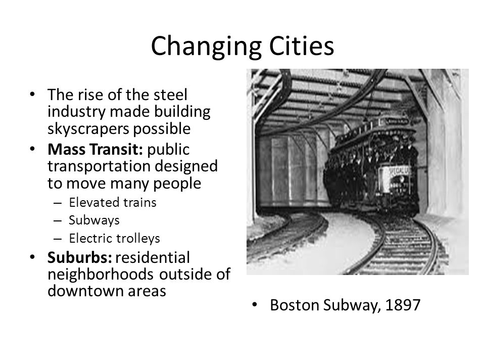 Changing Cities The rise of the steel industry made building skyscrapers possible. Mass Transit: public transportation designed to move many people.