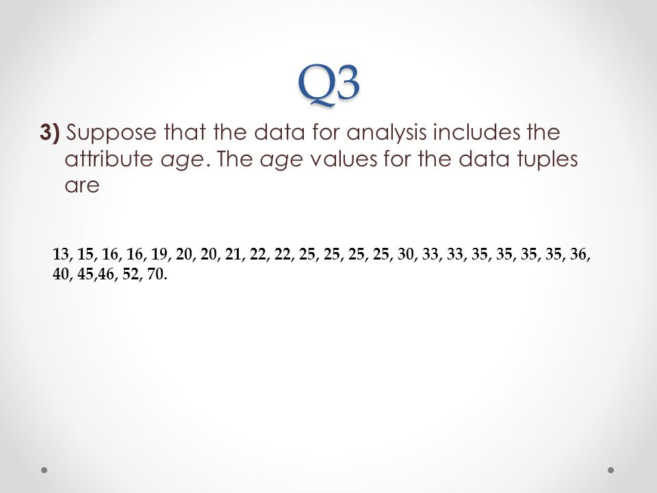 Q3 3) Suppose that the data for analysis includes the attribute age. The age values for the data tuples are.