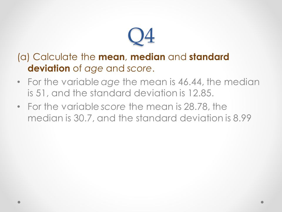 Q4 (a) Calculate the mean, median and standard deviation of age and score.