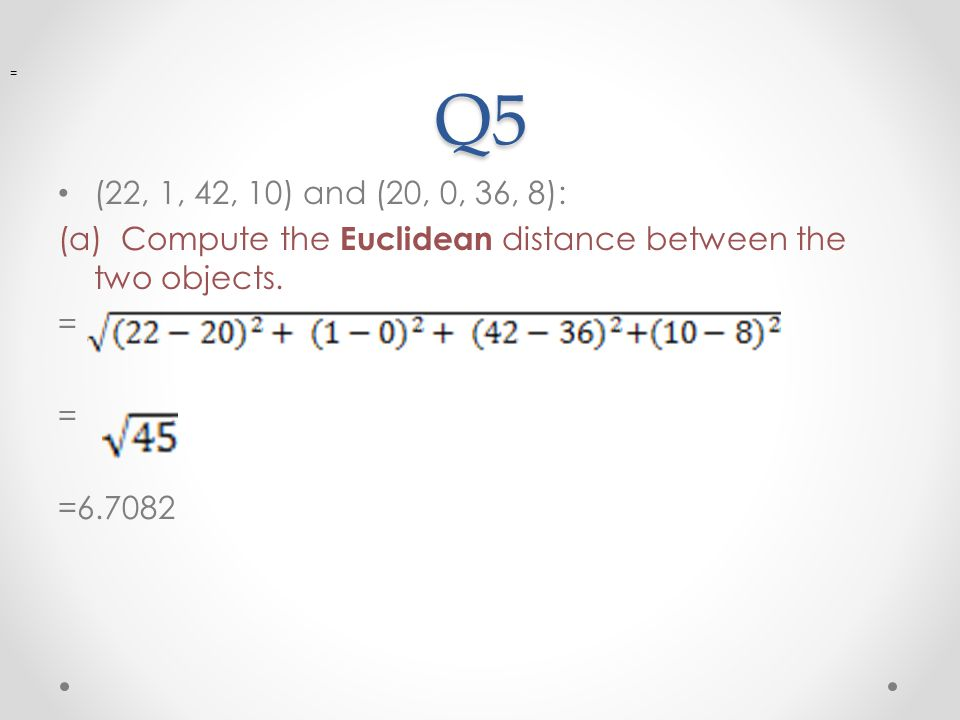Q5 = (22, 1, 42, 10) and (20, 0, 36, 8): (a) Compute the Euclidean distance between the two objects.