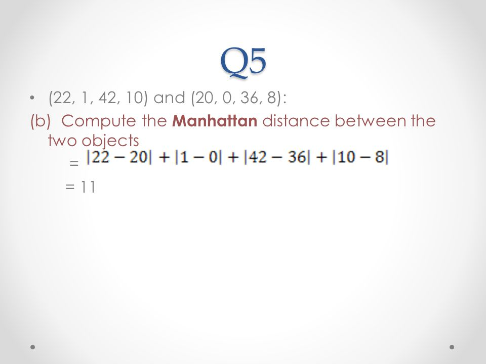 Q5 (22, 1, 42, 10) and (20, 0, 36, 8): (b) Compute the Manhattan distance between the two objects.