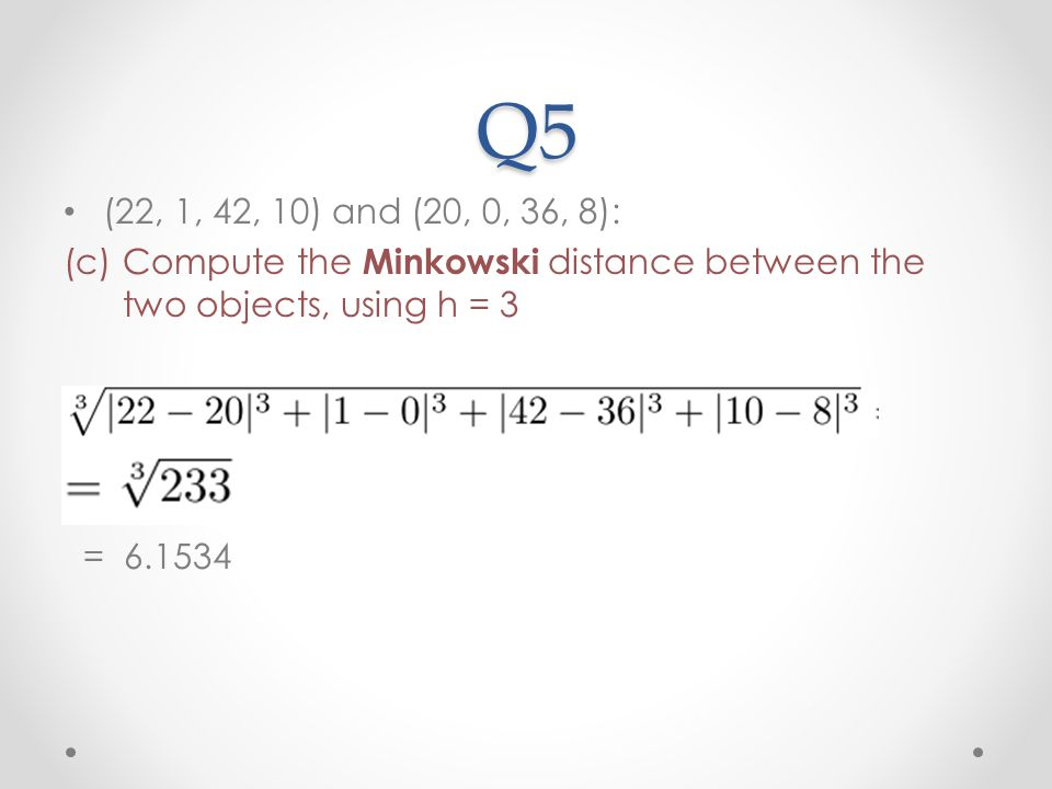 Q5 (22, 1, 42, 10) and (20, 0, 36, 8): Compute the Minkowski distance between the two objects, using h = 3.