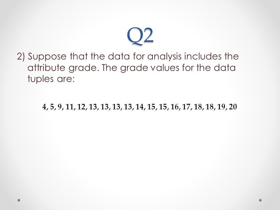 Q2 2) Suppose that the data for analysis includes the attribute grade. The grade values for the data tuples are: