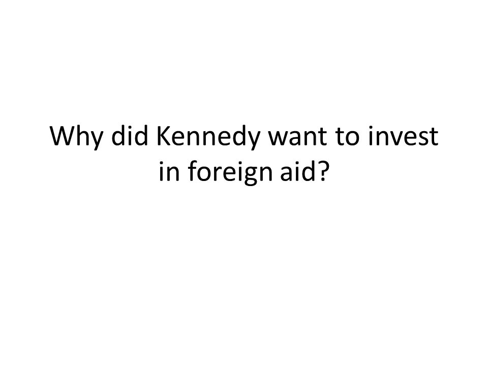 Why did Kennedy want to invest in foreign aid